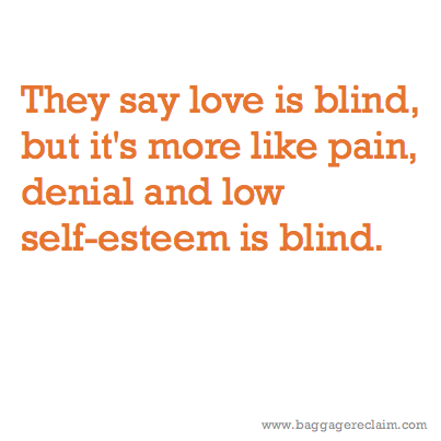 They say love is blind, but it's more like pain, denial and low self-esteem is blind.
