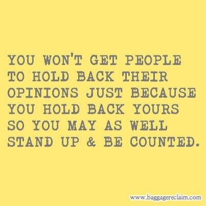 YOU WON'T GET PEOPLE TO HOLD BACK THEIR OPINIONS JUST BECAUSE YOU HOLD BACK YOURS SO YOU MAY AS WELL STAND UP & BE COUNTED.