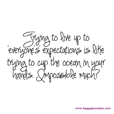 Trying to live up to 'everyone's' expectations is like trying to cup the ocean in your hands. Impossible much?