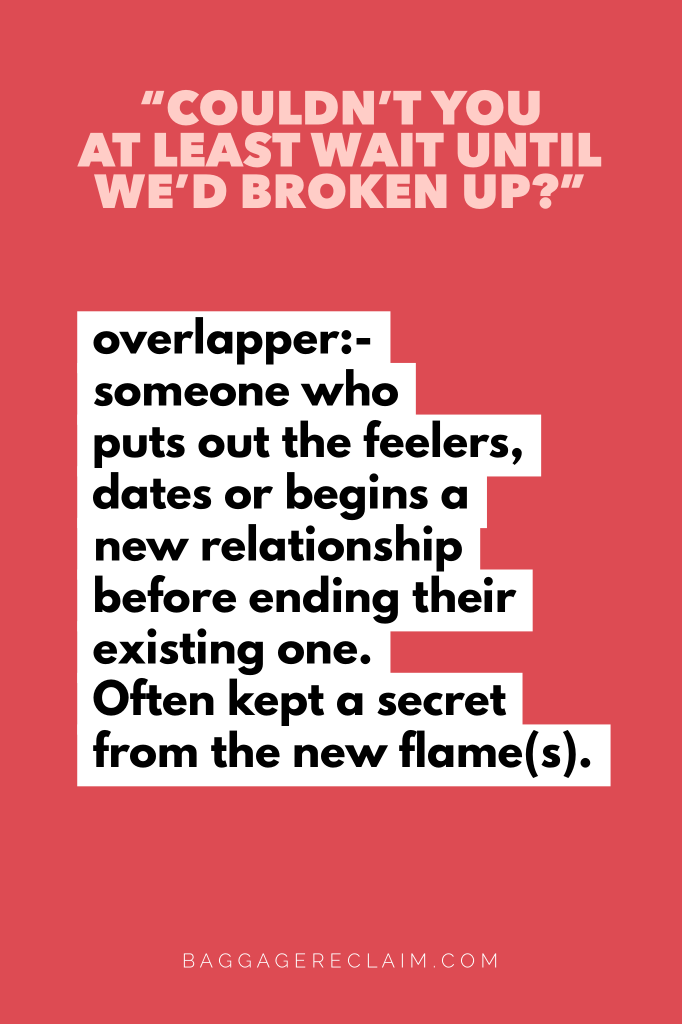 overlapper:- someone who puts out the feelers, dates or begins a new relationship before ending their existing one. Often kept a secret from the new flame(s). Overlappers: When they start a new relationship just before your breakup. Baggage Reclaim