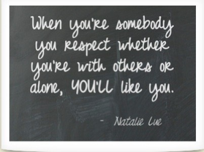when you're somebody you respect whether you're with others or alone, you'll like you