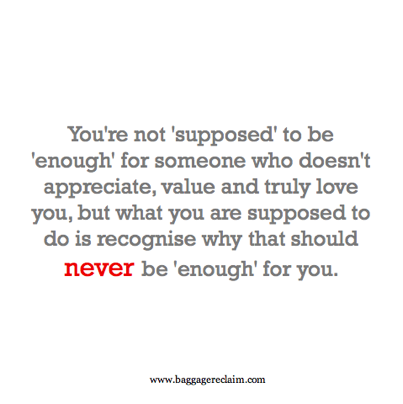 You're not 'supposed' to be 'enough' for someone who doesn't appreciate, value and truly love you, but what you are supposed to do is recognise why that should never be 'enough' for you.