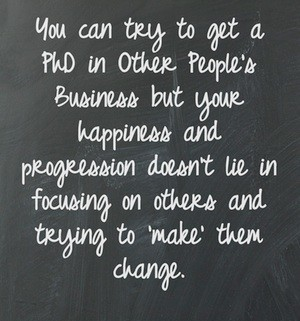 You can try to get a PhD in other people's behaviour but You can try to get a PhD in Other People's Business but your happiness and progression doesn't lie in focusing on him/her and trying to 'make' them change.