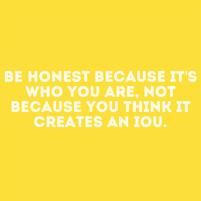 be honest because it's who you are, not because you think it creates an iou