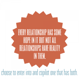 Every relationship has some hope in it but not all relationships have reality in them. Choose to enter into and copilot one that has both.