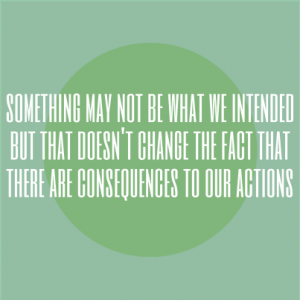 Something may not be what we intended but that doesn't change the fact that there are consequences to our actions.