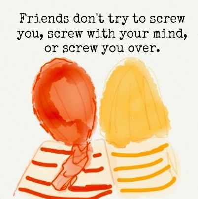 Friends don't try to screw with you, screw with your mind, or screw you over