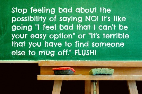 "Stop feeling bad about the possibility of saying NO! It's like going ""I feel bad that I can't be your easy option"" or ""It's terrible that you have to find someone else to mug off."" FLUSH!"
