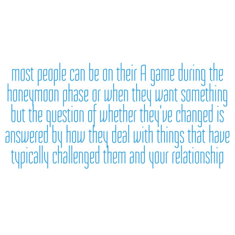 Most people can be on their A game during the honeymoon phase or when they want something but the question of whether they've changed or are changing is answered in the way in which they deal with things that have typically challenged them and your relationship.