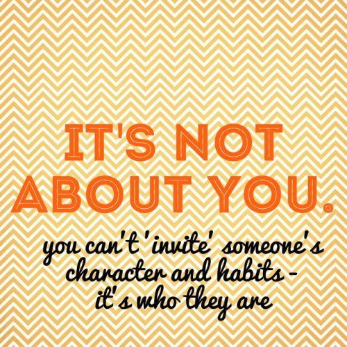 it's not about you - you can't'invite' someone's character and habits - it's who they are