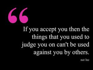 If you accept you then the things that you used to judge you on can't be used against you by others.