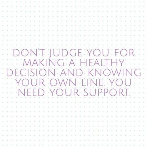 Don't judge you for making a healthy decision and knowing your own line. You need your support.