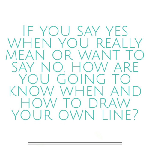 if you say yes when you mean or want to say no, how are you going to know when to draw the line?