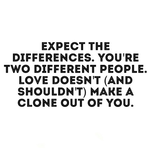 Expect the differences. You're two different people. Love doesn't (and shouldn't) make a clone out of you.