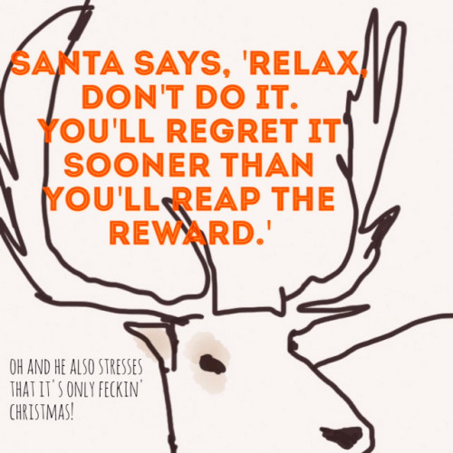 Santa says relax, don't do it. You'll regret it sooner than you'll reap the reward. It's only feckin Christmas!