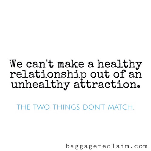 you can't make a healthy relationship out of an unhealthy attraction