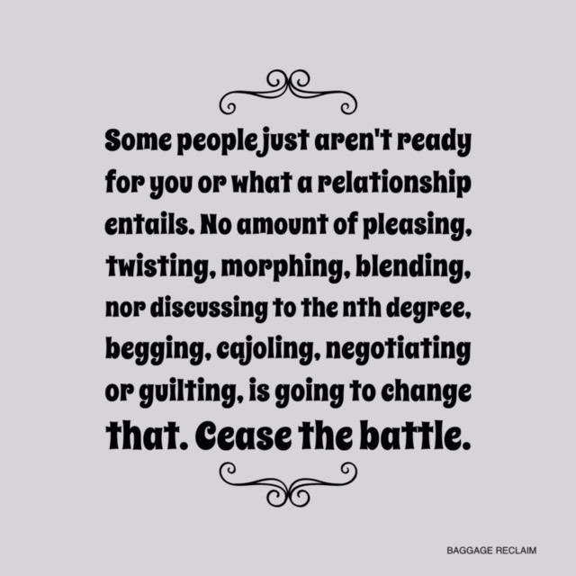 Some people just aren't ready for you or what a relationship entails. No amount of 'pleasing', twisting, morphing, blending, nor discussing to the nth degree, begging, pleading, cajoling, negotiating, and even guilting, is going to change that. That's not a relationship; that's a battle.