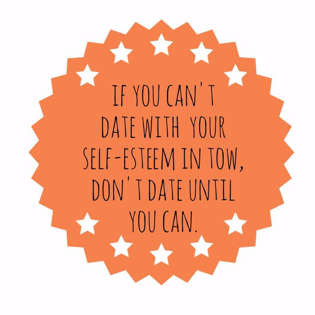 If you can't date with your self-esteem in tow, don't until you can