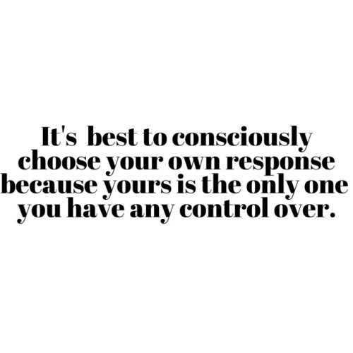 Being the bigger person: It's best to consciously choose your own response because yours is the only one you have any control over.
