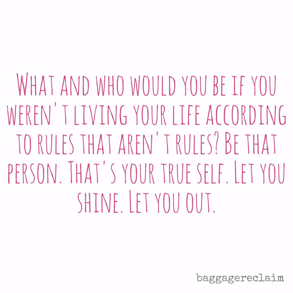 What and who would you be if you weren't living your life according to rules that aren't rules? Be that.