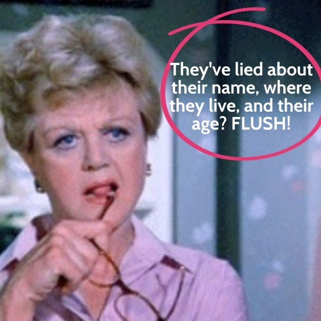They've lied about their name, where they live, and their age? FLUSH with Jessica Fletcher