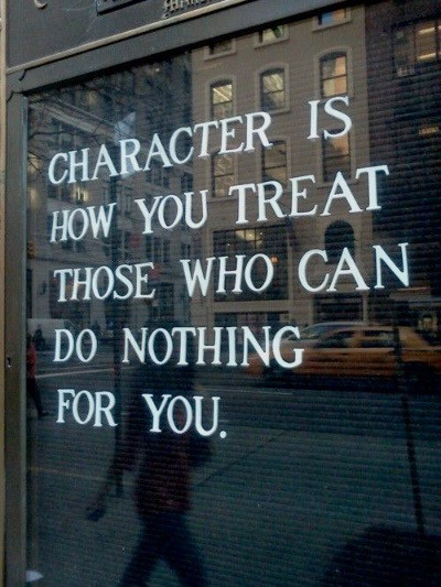 Character is how you treat those who can do nothing for you