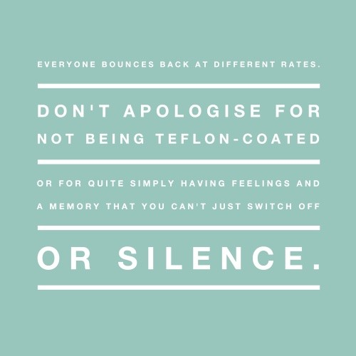 Everyone bounces back at different rates. Don't apologise for not being Teflon-cated or for quite simply having feelings and a memory that can't be switched off or silenced