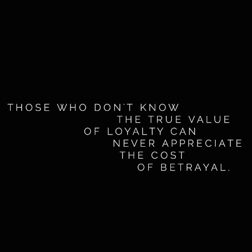 Those who don't appreciate the value of loyalty can never appreciate the cost of betrayal