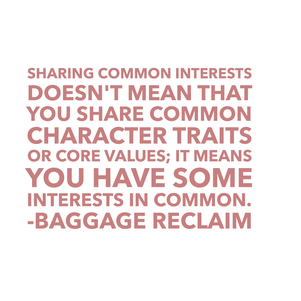 Sharing common interests doesn't mean that you share common character traits or core values; it means you have some interests in common