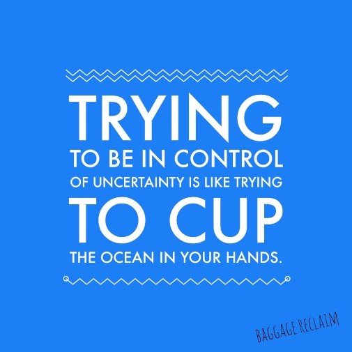 Trying to control uncertainty is like trying to cup the ocean in your hands