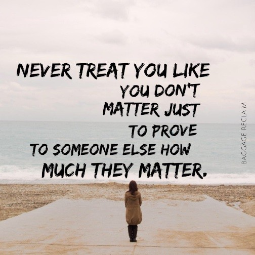 Never treat you like you don't matter just to prove to someone else how much they matter