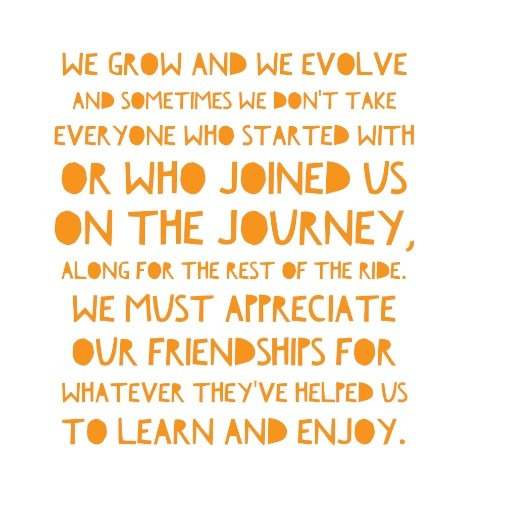 We grow and we evolve and sometimes we don't take everyone who started with or joined us on the journey, along for the rest of the ride.