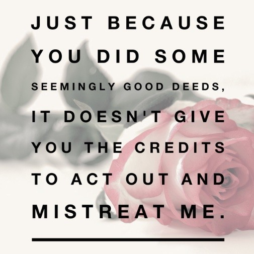 Just because you did some seemingly good deeds, it doesn't give you the credits to act out and mistreat me