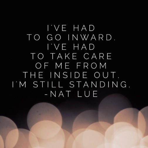 I've had to go inward. I've had to take care of me from the inside out. I'm still standing.