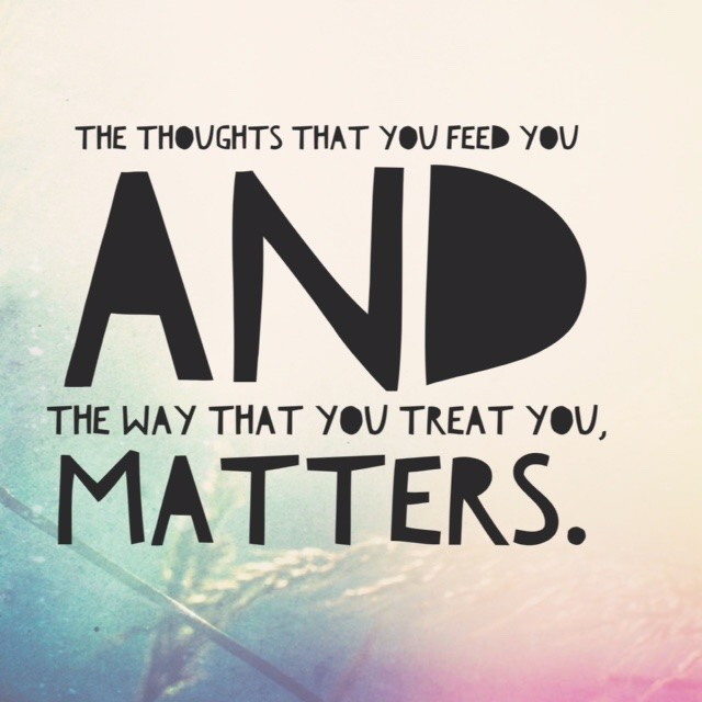The thoughts that you feed you and the way that you treat you, matters