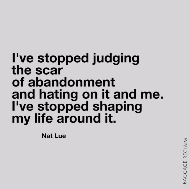 I've stopped judging the scar of abandonment and hating on it and me. I've stopped shaping my life around it
