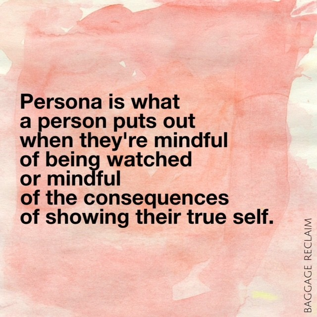 Persona is what a person puts out when they're mindful of being watched or mindful of the consequences of showing their true self.