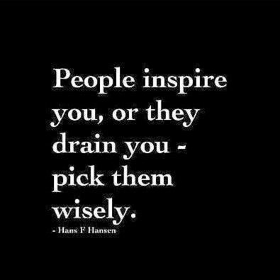 People inspire you or they drain you - pick them wisely