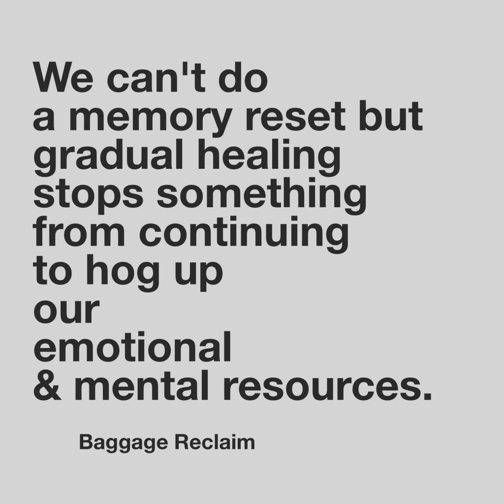 We can't do a memory reset but gradual healing stops something from continuing to hog up our emotional and mental resources.