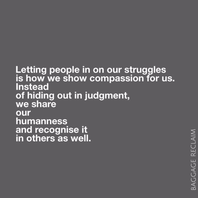 Letting people in on our struggles is how we show compassion for us. Instead of hiding out in judgment, we share in our humanness and recognise it in others too