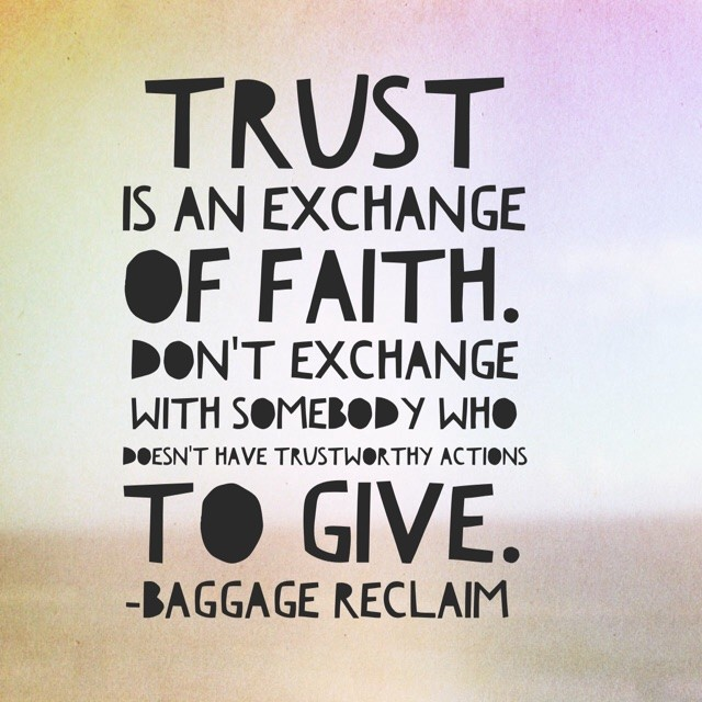 Trust is an exchange of faith. Don't exhange with somebody who doesn't have trustworthy actions to give
