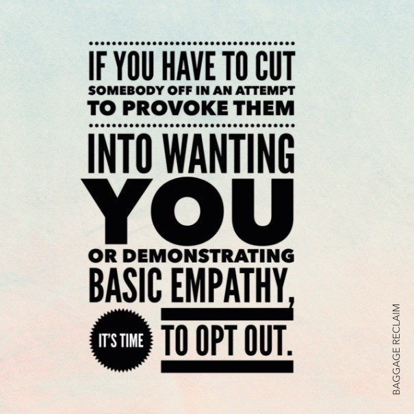 If you have to cut somebody off in an attempt to provike them into wanting you or demonstrating empathy, it's time to opt out.