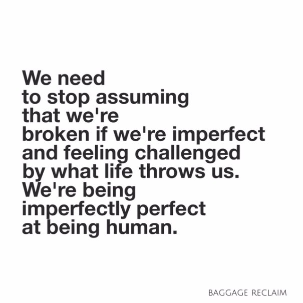 We need to stop assuming that we're broken if we're imperfect and feeling challenged by what life throws at us. We're being imperfectly perfect at being human.