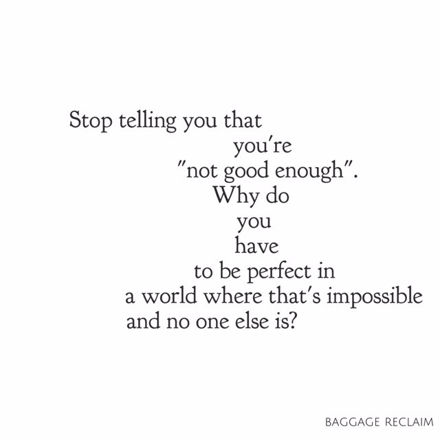 Stop telling you that you're not good enough. Why do you have to be perfect in a world where that's impossible and no one else is?
