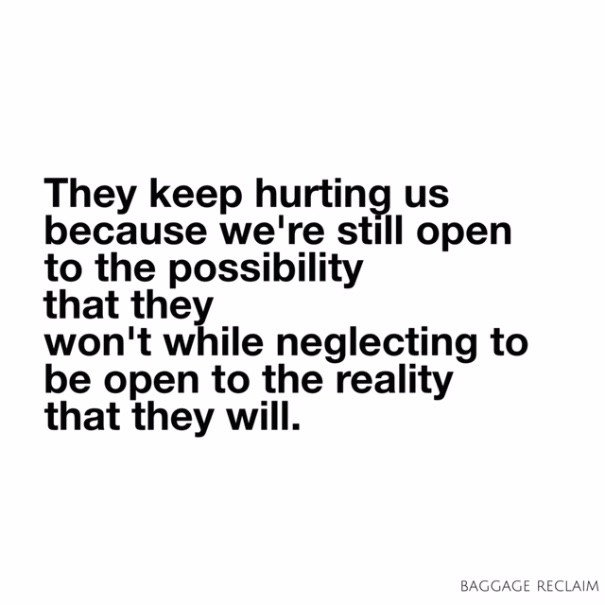 They keep hurting us because we're still open to the possibility that they won't while neglecting to be open to the reality that they will.
