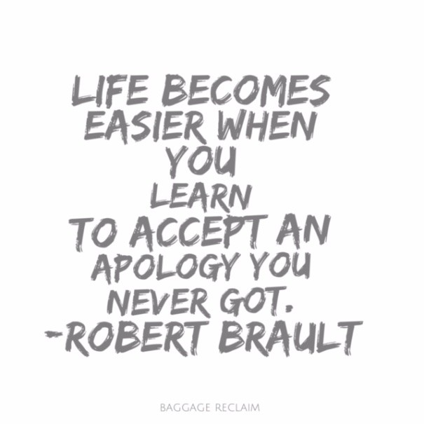 Life becomes easier when you learn to accept an apology you never got. QUote by Robert Brault