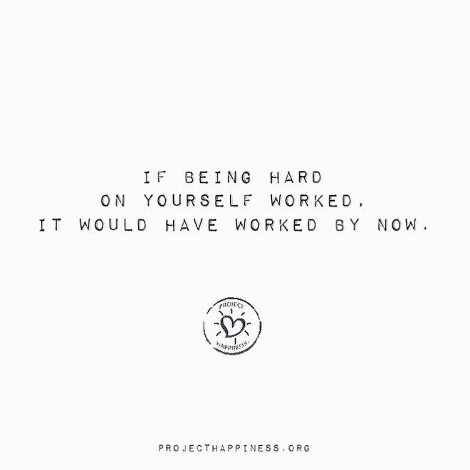 If being hard on yourself worked it would have worked by now