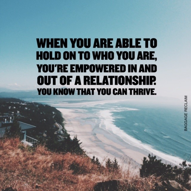 When you are able to hold on to you who you are, you're empowered in and out of a relationship. You know that you can thrive.