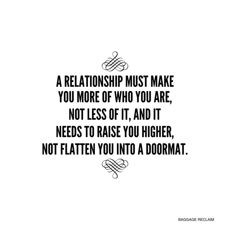 A relationship must make you more of who you are, not less of it, and it needs to raise you higher, not flatten you into a doormat.