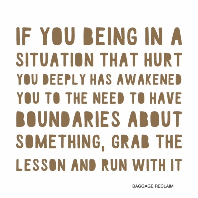 If you being in a situation that hurt you deeply has awakened you to the need to have boundaries about something, grab the lesson and run with it.